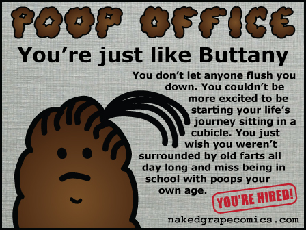 You don't let anyone flush you down. You couldn't be more excited to be starting your life's journey sitting in a cubicle. You just wish you weren't surrounded by old farts all day long and miss being in school with poops your own age.